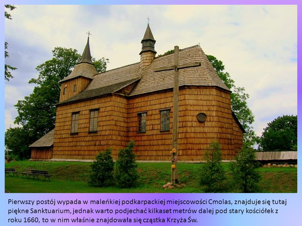 Pierwszy postój wypada w maleńkiej podkarpackiej miejscowości Cmolas, znajduje się tutaj piękne Sanktuarium, jednak warto podjechać kilkaset metrów dalej pod stary kościółek z roku 1660, to w nim właśnie znajdowała się cząstka Krzyża Św.