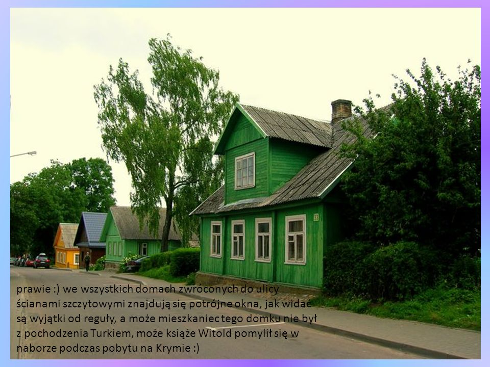 prawie :) we wszystkich domach zwróconych do ulicy ścianami szczytowymi znajdują się potrójne okna, jak widać są wyjątki od reguły, a może mieszkaniec tego domku nie był z pochodzenia Turkiem, może książe Witold pomylił się w naborze podczas pobytu na Krymie :)