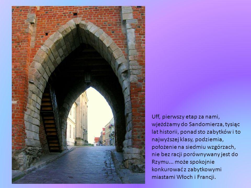 Uff, pierwszy etap za nami, wjeżdżamy do Sandomierza, tysiąc lat historii, ponad sto zabytków i to najwyższej klasy, podziemia, położenie na siedmiu wzgórzach, nie bez racji porównywany jest do Rzymu...