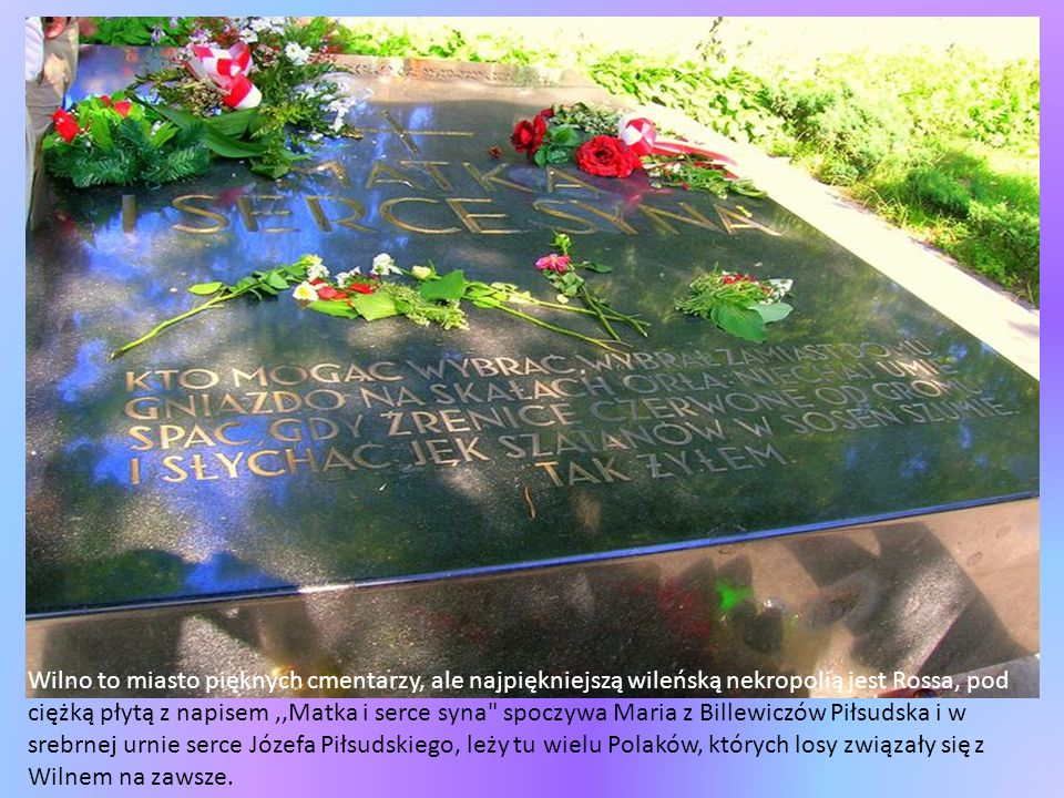 Wilno to miasto pięknych cmentarzy, ale najpiękniejszą wileńską nekropolią jest Rossa, pod ciężką płytą z napisem ,,Matka i serce syna spoczywa Maria z Billewiczów Piłsudska i w srebrnej urnie serce Józefa Piłsudskiego, leży tu wielu Polaków, których losy związały się z Wilnem na zawsze.