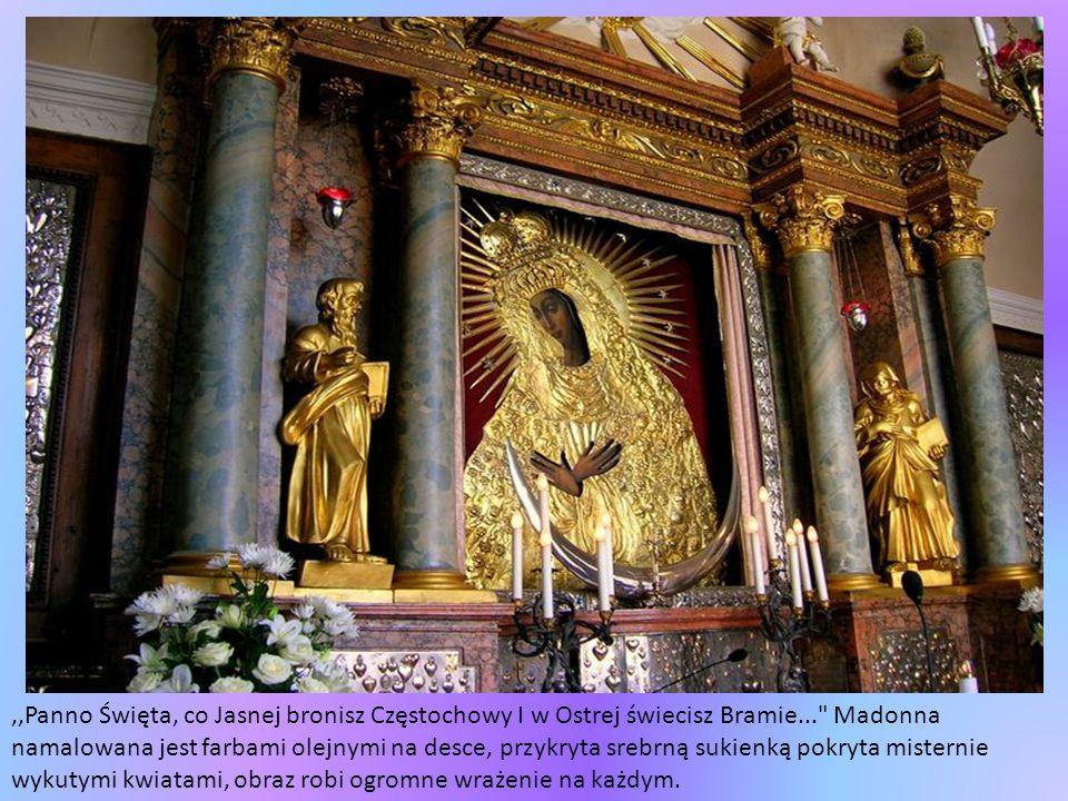 ,,Panno Święta, co Jasnej bronisz Częstochowy I w Ostrej świecisz Bramie... Madonna namalowana jest farbami olejnymi na desce, przykryta srebrną sukienką pokryta misternie wykutymi kwiatami, obraz robi ogromne wrażenie na każdym.