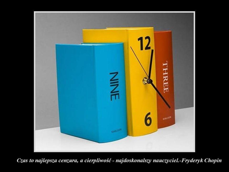 Czas to najlepsza cenzura, a cierpliwość - najdoskonalszy nauczyciel