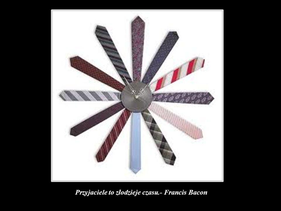 Przyjaciele to złodzieje czasu.- Francis Bacon