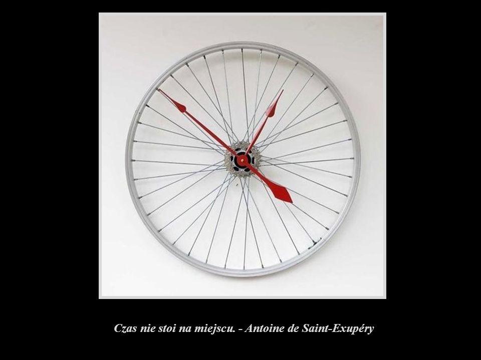 Czas nie stoi na miejscu. - Antoine de Saint-Exupéry