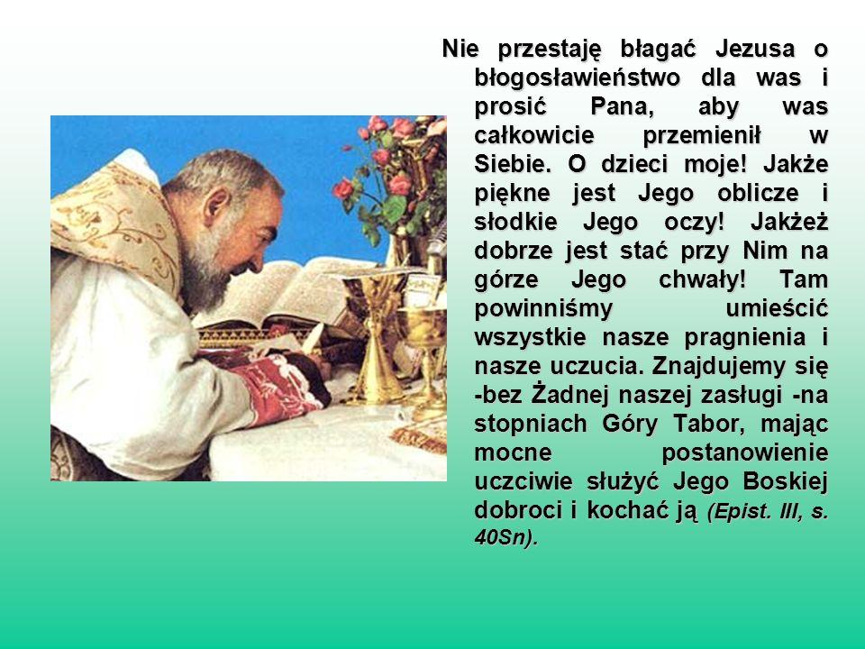 Nie przestaję błagać Jezusa o błogosławieństwo dla was i prosić Pana, aby was całkowicie przemienił w Siebie.