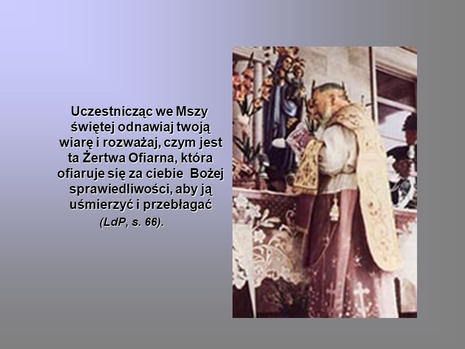 Uczestnicząc we Mszy świętej odnawiaj twoją wiarę i rozważaj, czym jest ta Żertwa Ofiarna, która ofiaruje się za ciebie Bożej sprawiedliwości, aby ją uśmierzyć i przebłagać