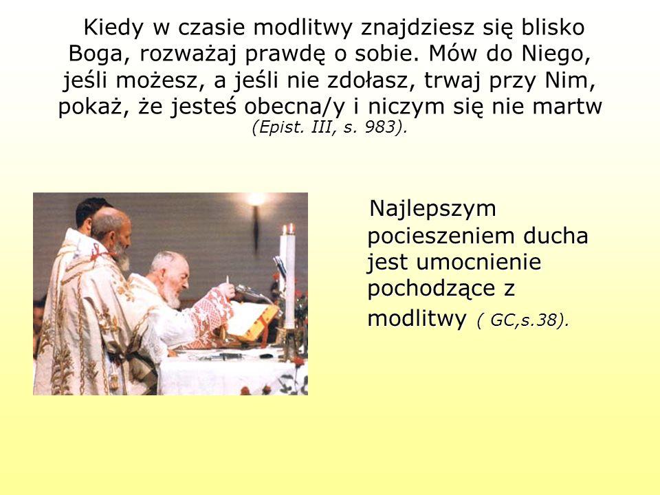 Kiedy w czasie modlitwy znajdziesz się blisko Boga, rozważaj prawdę o sobie. Mów do Niego, jeśli możesz, a jeśli nie zdołasz, trwaj przy Nim, pokaż, że jesteś obecna/y i niczym się nie martw (Epist. III, s. 983).