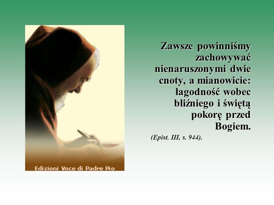 Zawsze powinniśmy zachowywać nienaruszonymi dwie cnoty, a mianowicie: łagodność wobec bliźniego i świętą pokorę przed Bogiem.