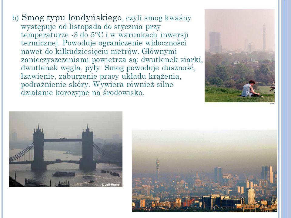 b) Smog typu londyńskiego, czyli smog kwaśny występuje od listopada do stycznia przy temperaturze -3 do 5°C i w warunkach inwersji termicznej.