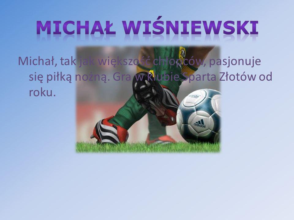 Michał Wiśniewski Michał, tak jak większość chłopców, pasjonuje się piłką nożną.