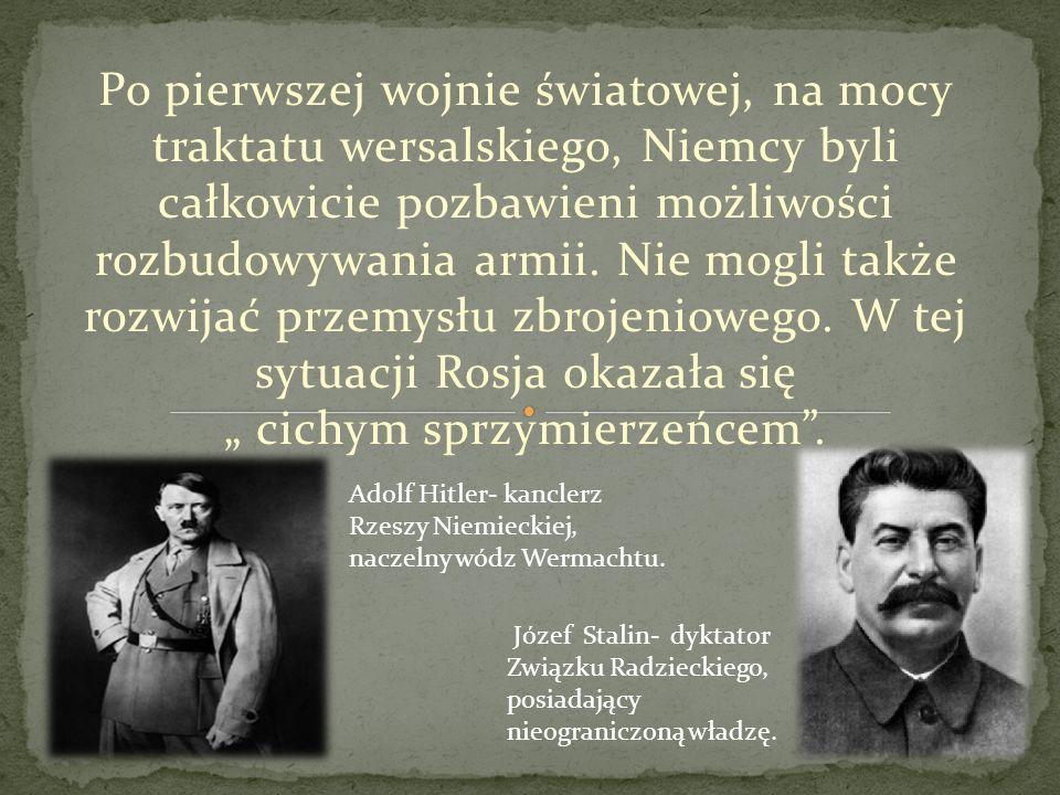 """Po pierwszej wojnie światowej, na mocy traktatu wersalskiego, Niemcy byli całkowicie pozbawieni możliwości rozbudowywania armii. Nie mogli także rozwijać przemysłu zbrojeniowego. W tej sytuacji Rosja okazała się """" cichym sprzymierzeńcem ."""