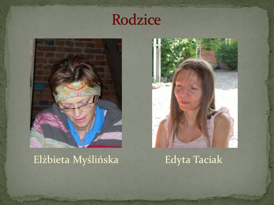 Rodzice Elżbieta Myślińska Edyta Taciak