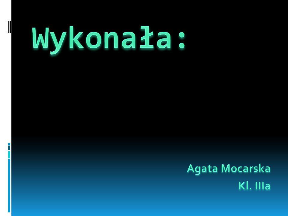 Wykonała: Agata Mocarska Kl. IIIa
