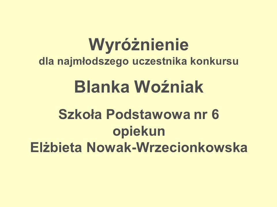 Wyróżnienie dla najmłodszego uczestnika konkursu Blanka Woźniak Szkoła Podstawowa nr 6 opiekun Elżbieta Nowak-Wrzecionkowska