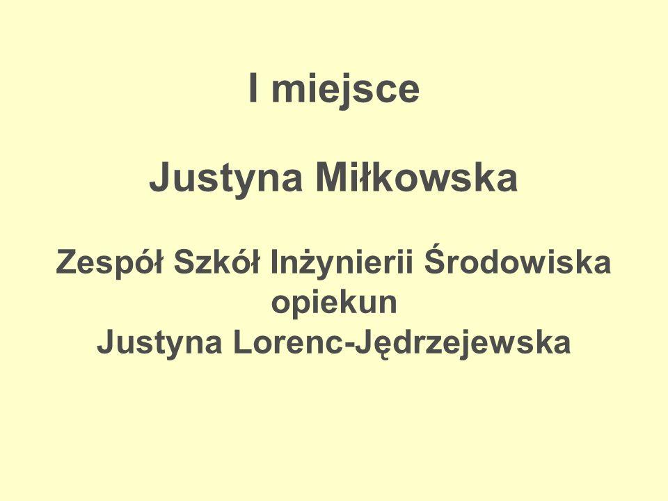 I miejsce Justyna Miłkowska Zespół Szkół Inżynierii Środowiska opiekun Justyna Lorenc-Jędrzejewska