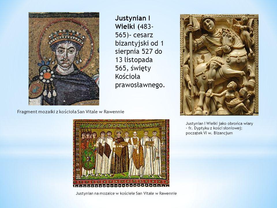 Justynian I Wielki (483-565)– cesarz bizantyjski od 1 sierpnia 527 do 13 listopada 565, święty Kościoła prawosławnego.
