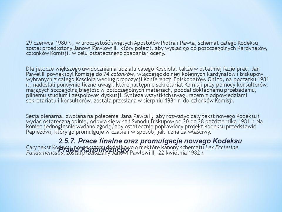 29 czerwca 1980 r., w uroczystość świętych Apostołów Piotra i Pawła, schemat całego Kodeksu został przedłożony Janowi Pawłowi II, który polecił, aby wysłać go do poszczególnych Kardynałów, członków Komisji, w celu ostatecznego zbadania i oceny. Dla jeszcze większego uwidocznienia udziału całego Kościoła, także w ostatniej fazie prac, Jan Paweł II powiększył Komisję do 74 członków, włączając do niej kolejnych kardynałów i biskupów wybranych z całego Kościoła według propozycji Konferencji Episkopatów. Oni to, na początku 1981 r., nadesłali ponownie liczne uwagi, które następnie sekretariat Komisji przy pomocy konsultorów, mających szczególną biegłość w poszczególnych materiach, poddał dokładnemu przebadaniu, pilnemu studium i zespołowej dyskusji. Synteza wszystkich uwag, razem z odpowiedziami sekretariatu i konsultorów, została przesłana w sierpniu 1981 r. do członków Komisji. Sesja plenarna, zwołana na polecenie Jana Pawła II, aby rozważyć cały tekst nowego Kodeksu i wydać ostateczną opinię, odbyła się w sali Synodu Biskupów od 20 do 28 października 1981 r. Na koniec jednogłośnie wydano zgodę, aby ostatecznie poprawiony projekt Kodeksu przedstawić Papieżowi, który go promulguje w czasie i w sposób, jaki uzna za właściwy. Cały tekst Kodeksu powiększony dodatkowo o niektóre kanony schematu Lex Ecclesiae Fundamentalis, został przekazany Janowi Pawłowi II, 22 kwietnia 1982 r.