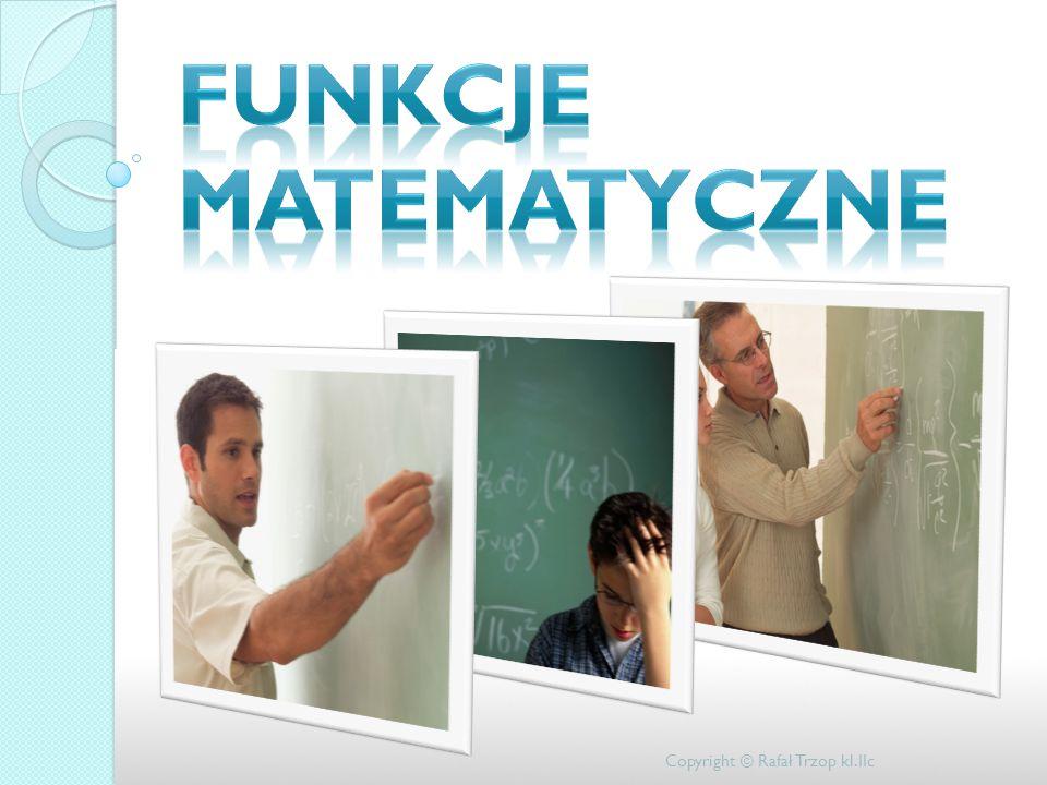 Funkcje matematyczne Copyright © Rafał Trzop kl.IIc