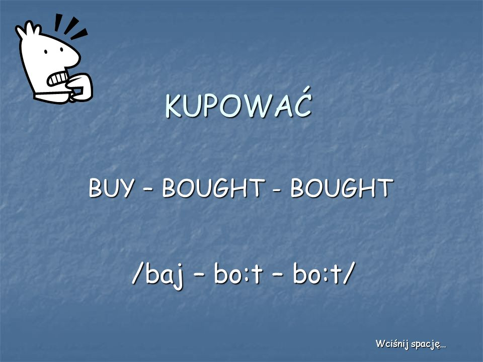 KUPOWAĆ BUY – BOUGHT - BOUGHT /baj – bo:t – bo:t/ Wciśnij spację…