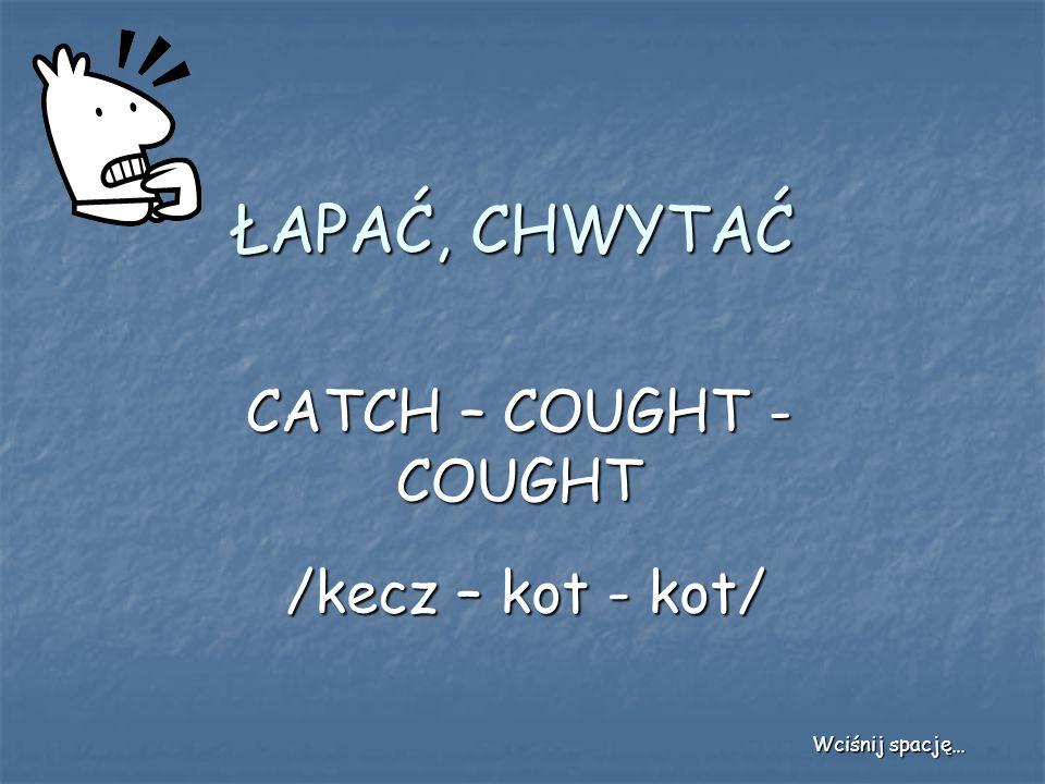 ŁAPAĆ, CHWYTAĆ CATCH – COUGHT - COUGHT /kecz – kot - kot/
