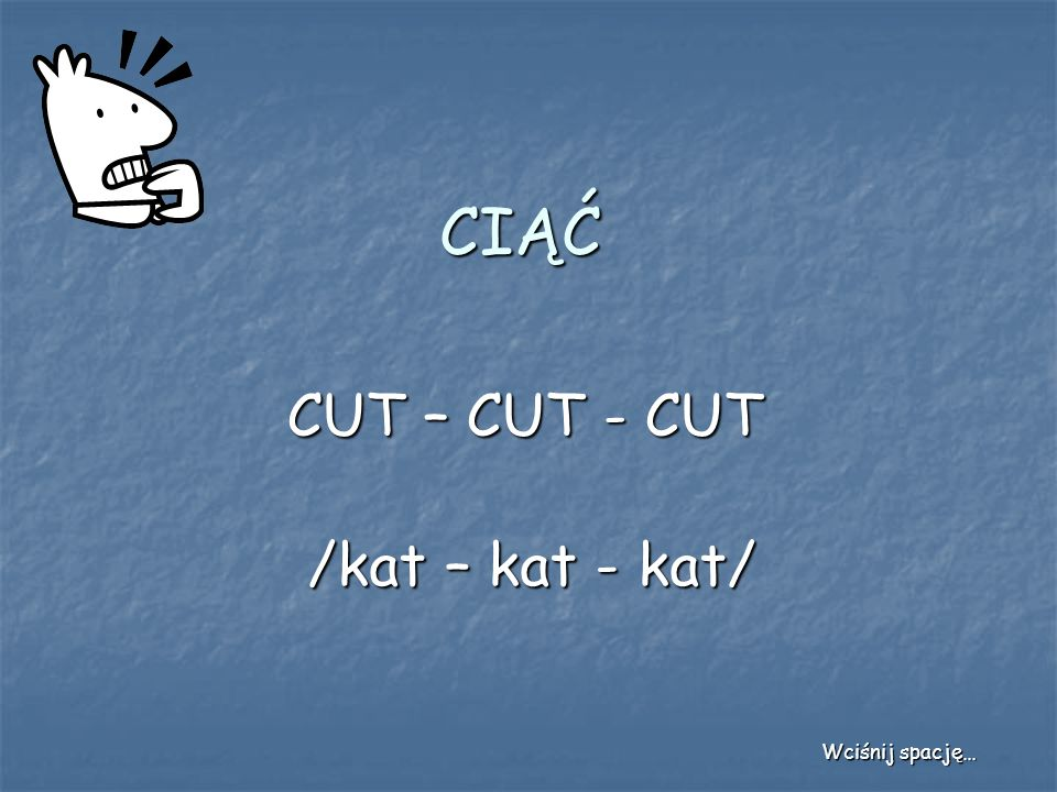 CIĄĆ CUT – CUT - CUT /kat – kat - kat/ Wciśnij spację…