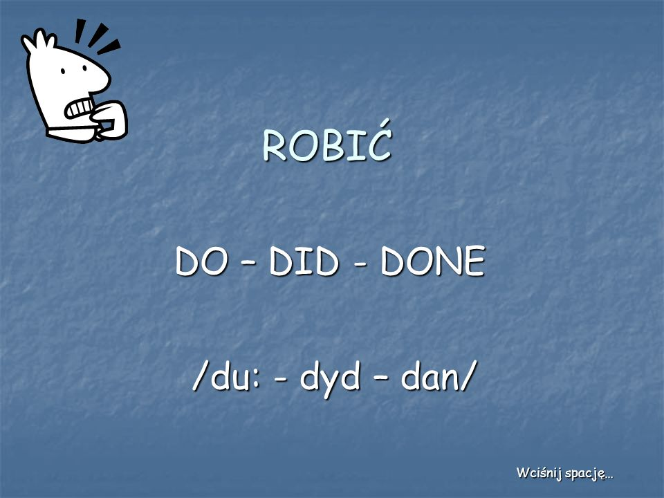 ROBIĆ DO – DID - DONE /du: - dyd – dan/ Wciśnij spację…