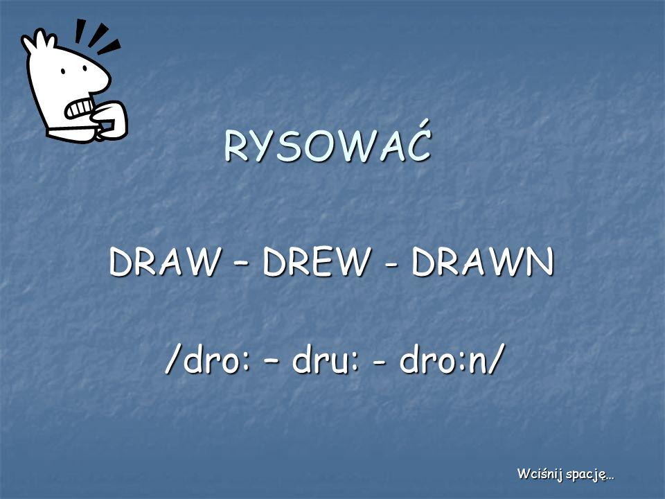 RYSOWAĆ DRAW – DREW - DRAWN /dro: – dru: - dro:n/ Wciśnij spację…