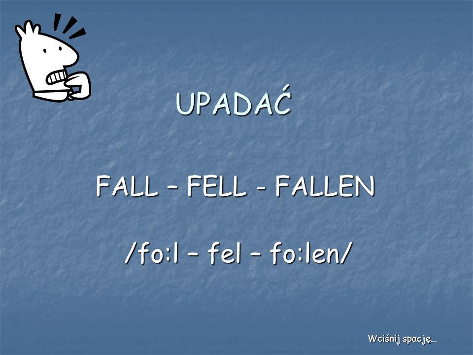 UPADAĆ FALL – FELL - FALLEN /fo:l – fel – fo:len/ Wciśnij spację…