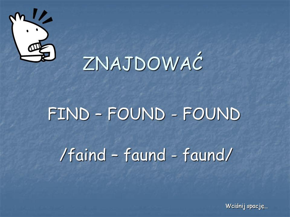 ZNAJDOWAĆ FIND – FOUND - FOUND /faind – faund - faund/ Wciśnij spację…