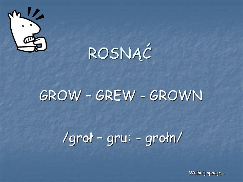 ROSNĄĆ GROW – GREW - GROWN /groł – gru: - grołn/ Wciśnij spację…