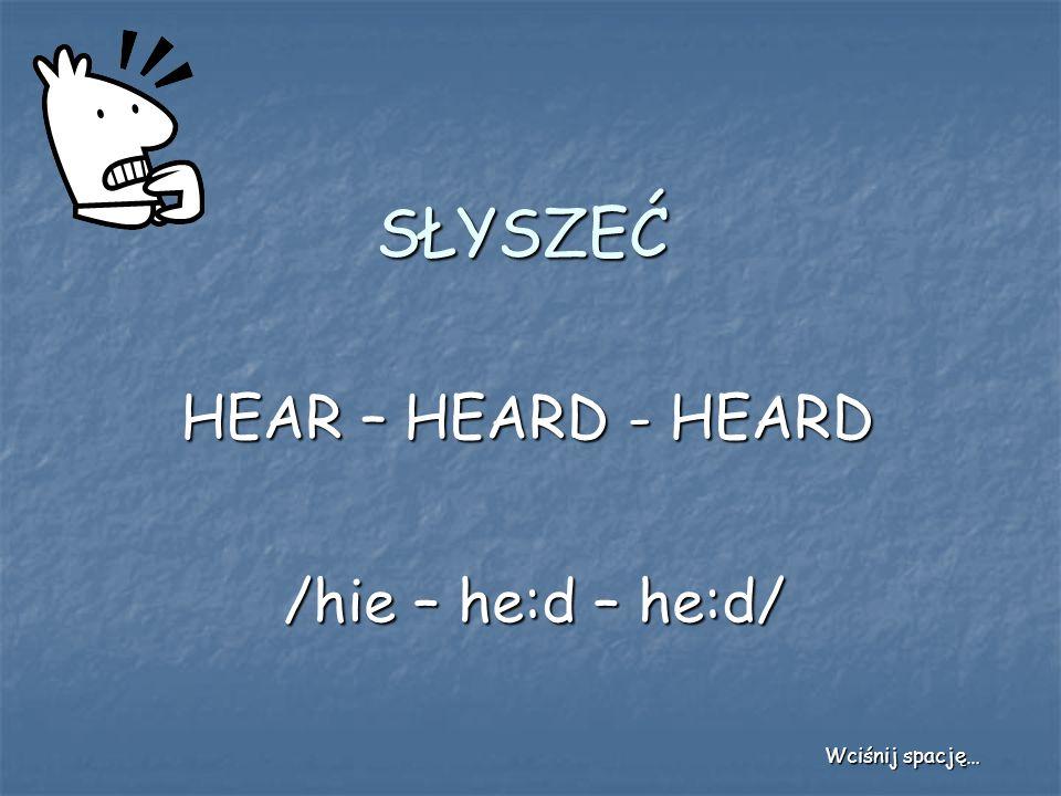 SŁYSZEĆ HEAR – HEARD - HEARD /hie – he:d – he:d/ Wciśnij spację…