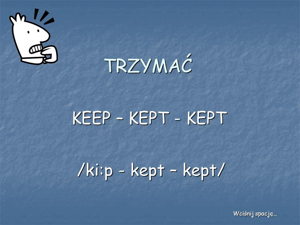 TRZYMAĆ KEEP – KEPT - KEPT /ki:p - kept – kept/ Wciśnij spację…