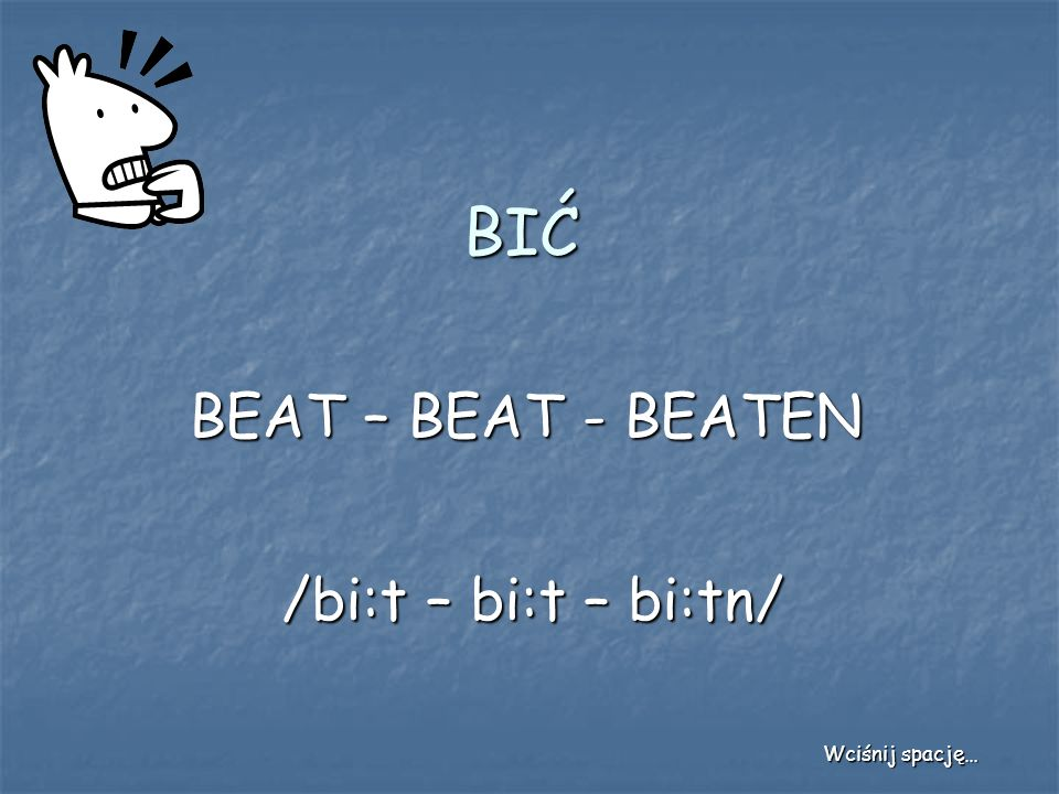 BIĆ BEAT – BEAT - BEATEN /bi:t – bi:t – bi:tn/ Wciśnij spację…