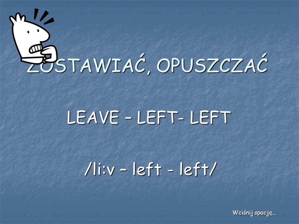 ZOSTAWIAĆ, OPUSZCZAĆ LEAVE – LEFT- LEFT /li:v – left - left/