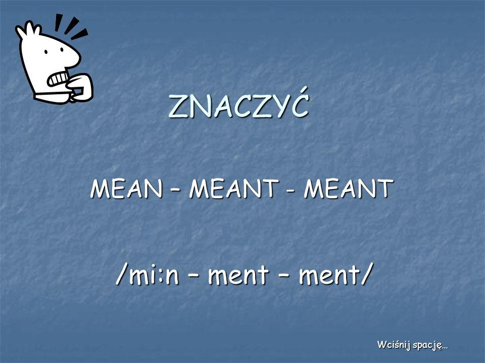 ZNACZYĆ MEAN – MEANT - MEANT /mi:n – ment – ment/ Wciśnij spację…