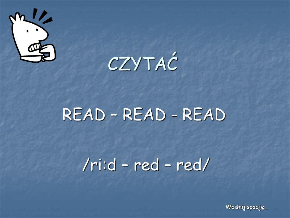 CZYTAĆ READ – READ - READ /ri:d – red – red/ Wciśnij spację…