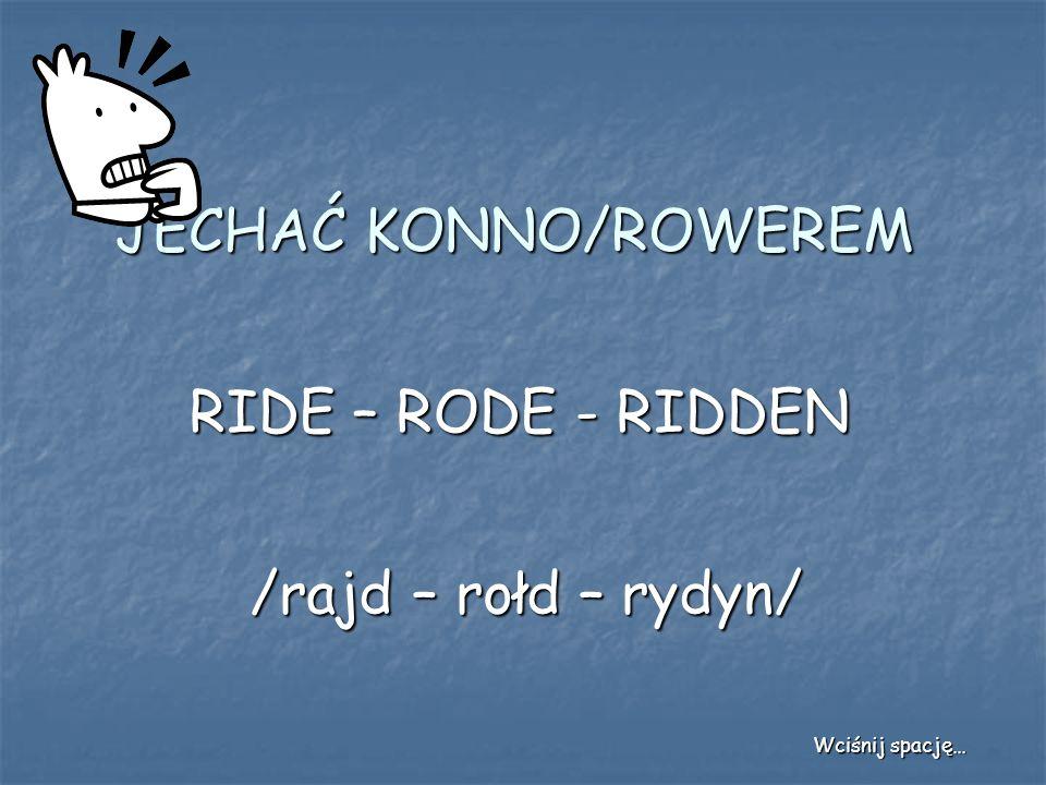 JECHAĆ KONNO/ROWEREM RIDE – RODE - RIDDEN /rajd – rołd – rydyn/