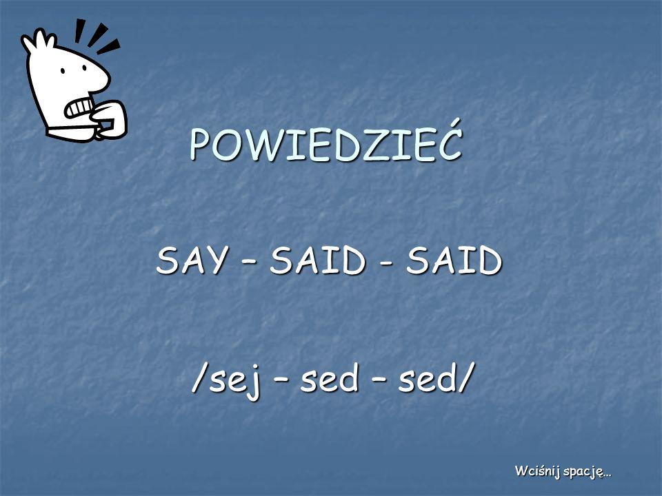 POWIEDZIEĆ SAY – SAID - SAID /sej – sed – sed/ Wciśnij spację…