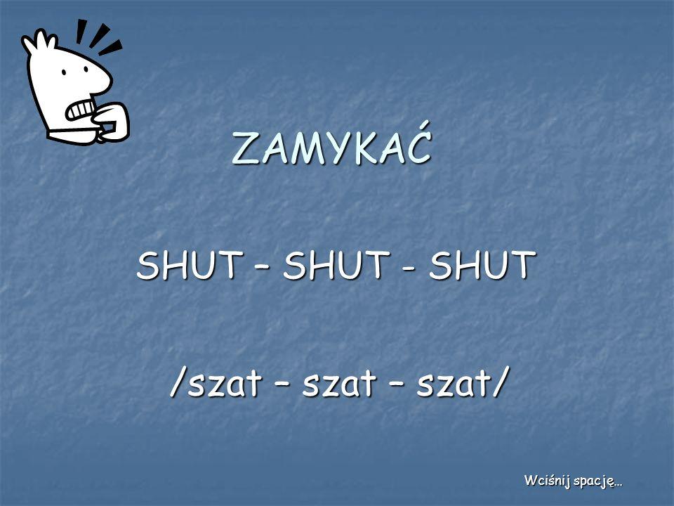 ZAMYKAĆ SHUT – SHUT - SHUT /szat – szat – szat/ Wciśnij spację…