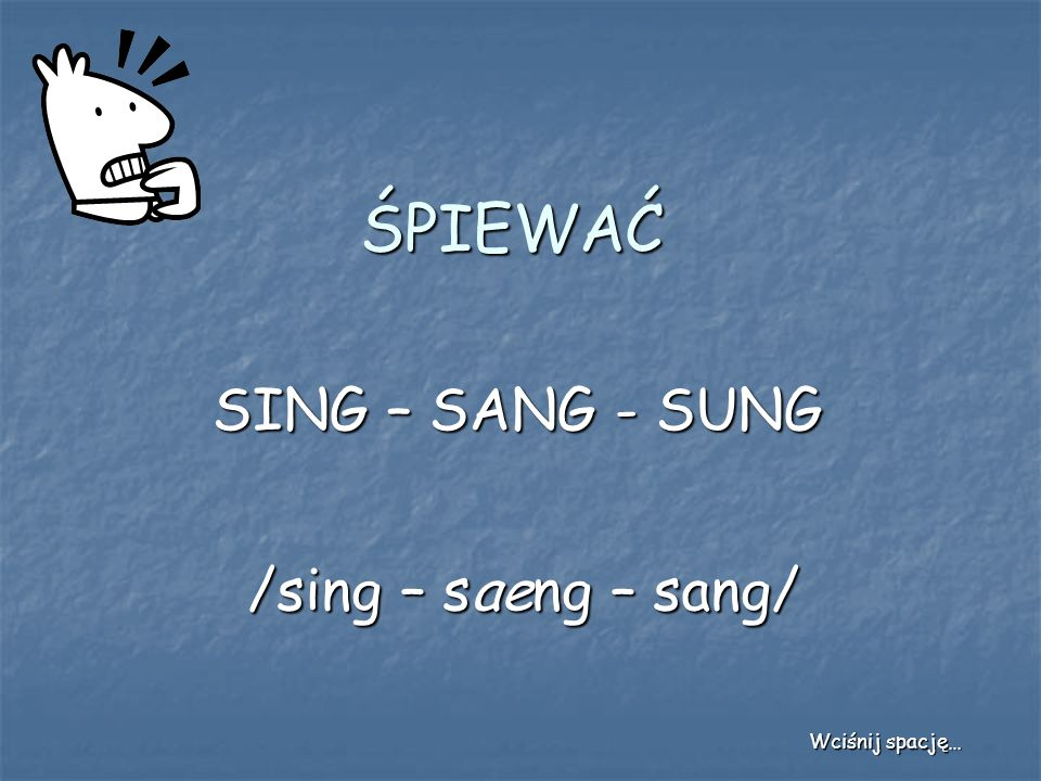 ŚPIEWAĆ SING – SANG - SUNG /sing – saeng – sang/ Wciśnij spację…