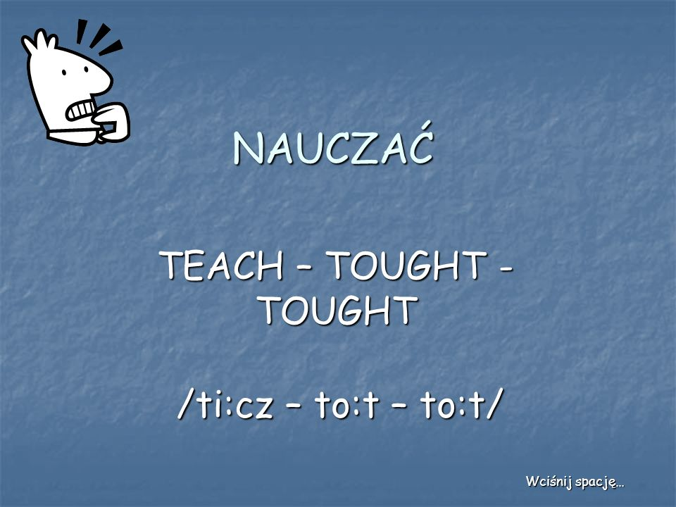 NAUCZAĆ TEACH – TOUGHT - TOUGHT /ti:cz – to:t – to:t/ Wciśnij spację…