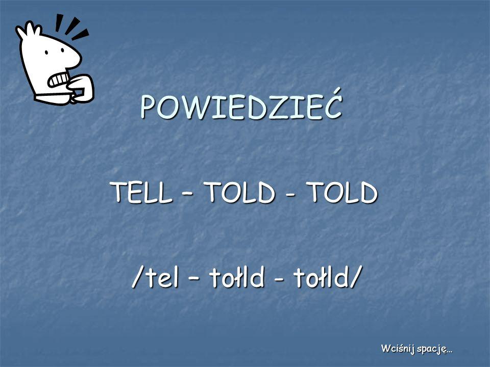 POWIEDZIEĆ TELL – TOLD - TOLD /tel – tołld - tołld/ Wciśnij spację…