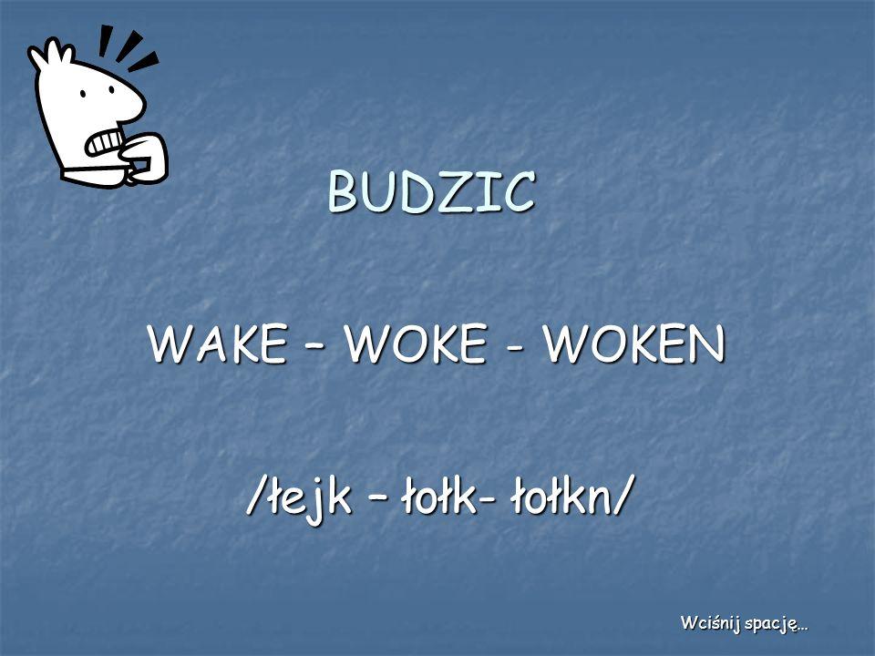 BUDZIC WAKE – WOKE - WOKEN /łejk – łołk- łołkn/ Wciśnij spację…