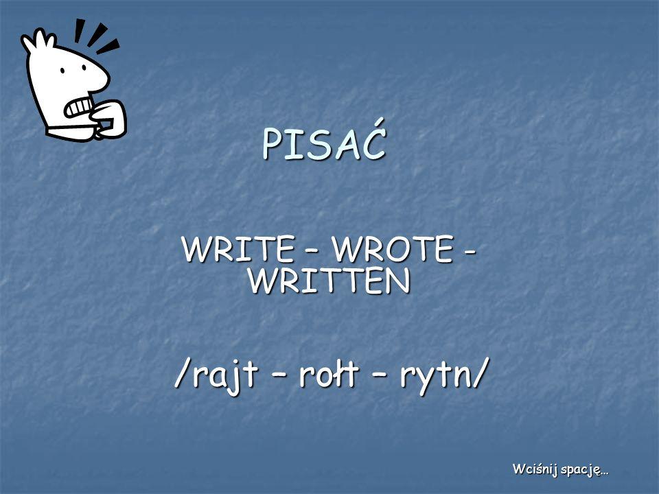 PISAĆ WRITE – WROTE - WRITTEN /rajt – rołt – rytn/ Wciśnij spację…