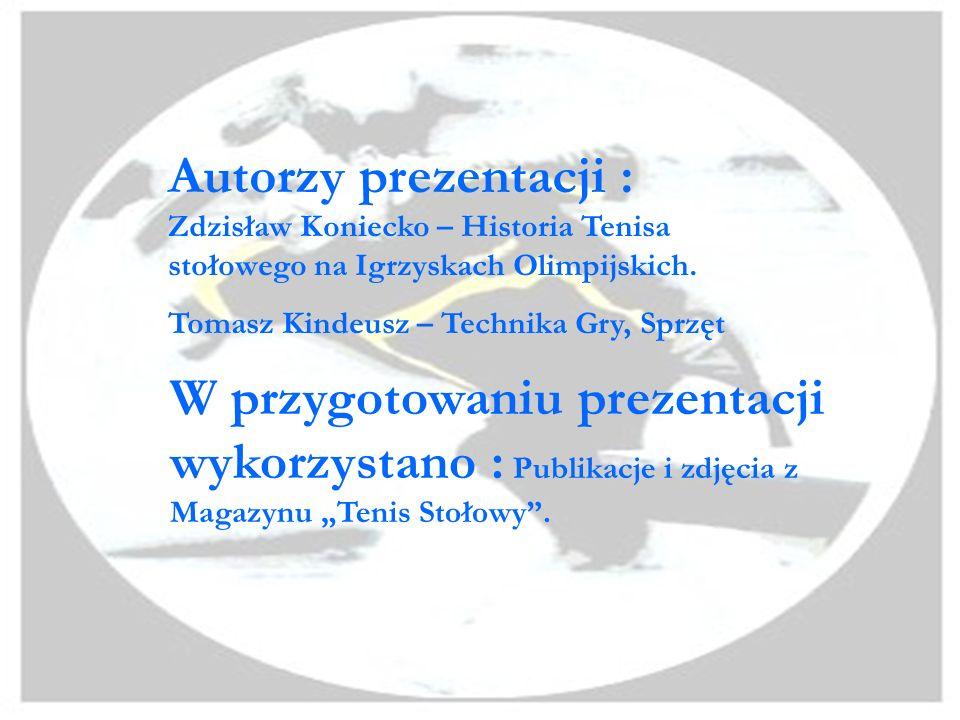 Autorzy prezentacji : Zdzisław Koniecko – Historia Tenisa stołowego na Igrzyskach Olimpijskich. Tomasz Kindeusz – Technika Gry, Sprzęt