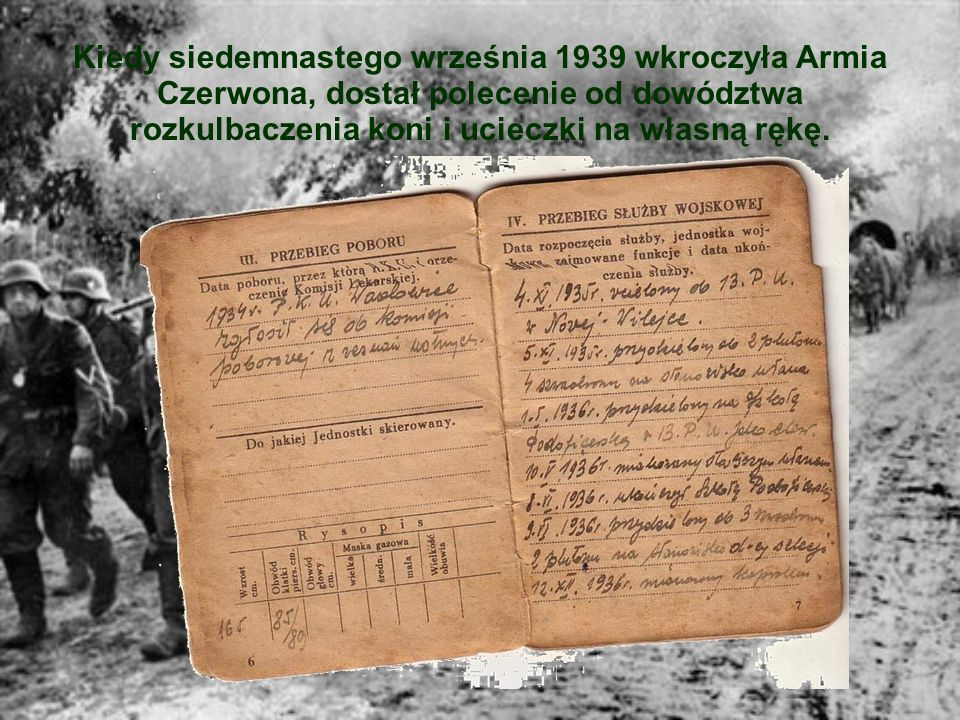 Kiedy siedemnastego września 1939 wkroczyła Armia Czerwona, dostał polecenie od dowództwa rozkulbaczenia koni i ucieczki na własną rękę.