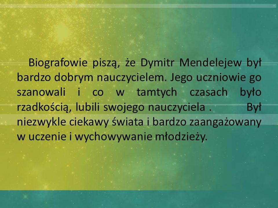 Biografowie piszą, że Dymitr Mendelejew był bardzo dobrym nauczycielem