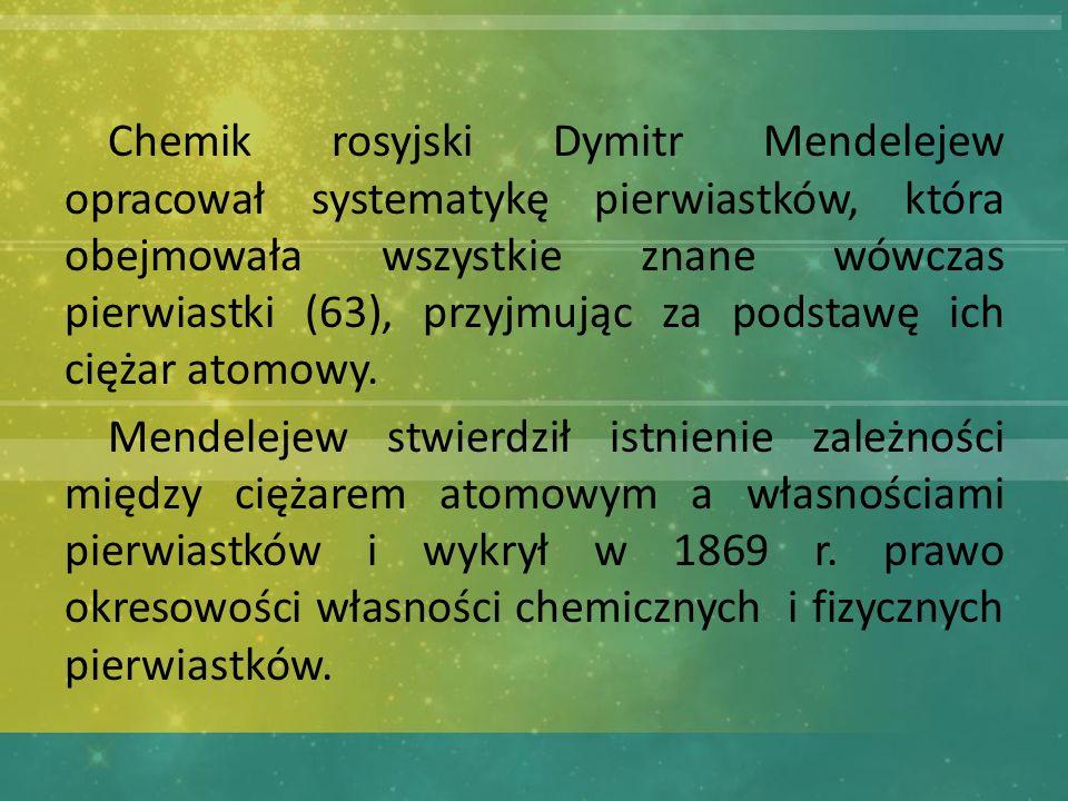 Chemik rosyjski Dymitr Mendelejew opracował systematykę pierwiastków, która obejmowała wszystkie znane wówczas pierwiastki (63), przyjmując za podstawę ich ciężar atomowy.
