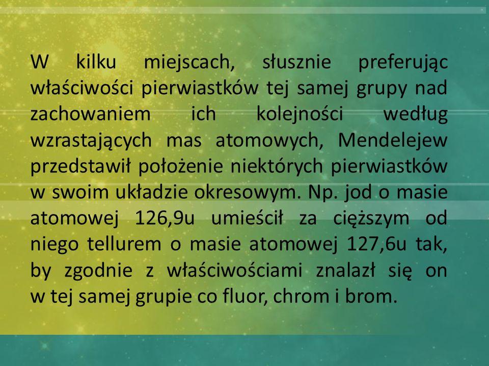 W kilku miejscach, słusznie preferując właściwości pierwiastków tej samej grupy nad zachowaniem ich kolejności według wzrastających mas atomowych, Mendelejew przedstawił położenie niektórych pierwiastków w swoim układzie okresowym.