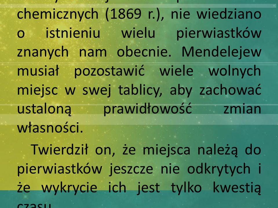 W czasach kiedy Mendelejew tworzył swój układ pierwiastków chemicznych (1869 r.), nie wiedziano o istnieniu wielu pierwiastków znanych nam obecnie. Mendelejew musiał pozostawić wiele wolnych miejsc w swej tablicy, aby zachować ustaloną prawidłowość zmian własności.